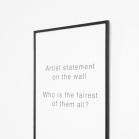 """""""ARTIST STATEMENT ON THE WALL WHO IS THE FAIREST OF THEM ALL?"""" """"Kūrinyje nagrinėjama aprašymo """"artist statement"""" reikšmė ir svarba. Pasinaudojant kompiuteriniu aprašymo teksto generatoriumi, sukuriami tušti (aprašomo objekto ne- turintys) kūriniai. Plakate ant sienos esanti citatas iš pasakos """"Snieguolė ir septyni nykštukai"""" bei stikle atsispindintys ant priešais esančios sienos sukabinti neesančių kūrinių aprašymai skatina apmąstyti kūrinių aprašymų prasmę šiuolaikinio meno kontekste."""